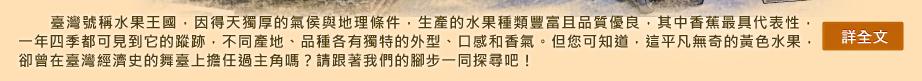 臺灣號稱水果王國,因得天獨厚的氣侯與地理條件,生產的水果種類豐富且品質優良,其中香蕉最具代表性,&#10;一年四季都可見到它的蹤跡,不同產地、品種各有獨特的外型、口感和香氣。但您可知道,這再尋常不過的黃色&#10;水果,曾在臺灣經濟史的舞臺上擔任過主角嗎?請跟著我們的腳步一同探尋吧!<詳全文>