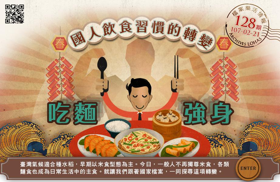 吃麵強身:國人飲食習慣的轉變 No.128臺灣氣候適合種水稻,早期以米食型態為主。今日,一般人不再獨尊米食,各類麵食也成為日常生活中的主食。就讓我們跟著國家檔案,一同探尋這項轉變。